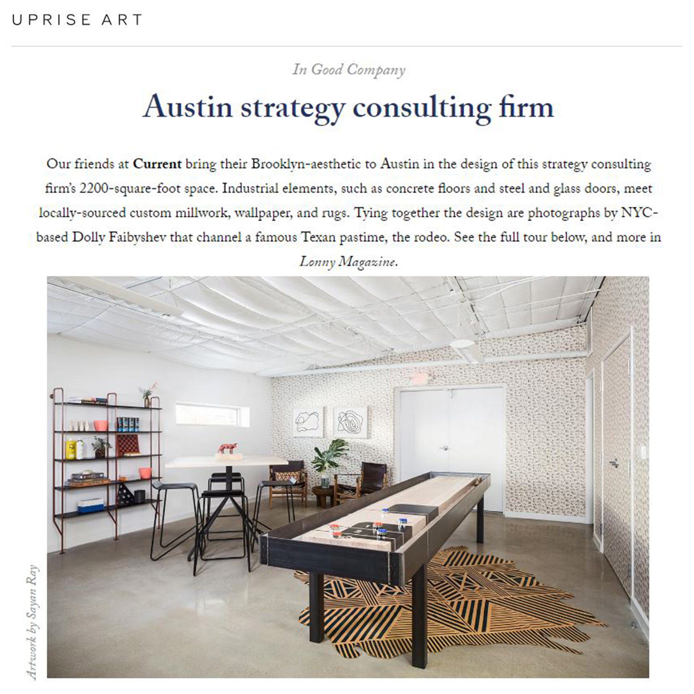 - uprise artMay, 2017                          Our friends at Currentbring their Brooklyn-aesthetic to Austin in the design of this strategy consulting firm's 2200-square-foot space. Industrial elements, such as concrete floors and steel and glass doors, meet locally-sourced custom millwork, wallpaper, and rugs...