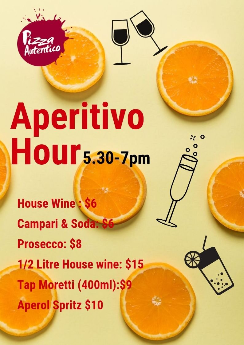 Aperitivo Hour 5.30-7pm - Start the night early and take advantage of some amazing drink deals.- Italy's Classic Aperitivo the Aperol Spritz, is refreshingly bitter with the sweetness of the prosecco coming through and only $10 ALL NIGHT!- Birra Moretti originates from the Fruilli region and is a light Italian lager.  $9 for 400ml glass served from our imported kegs!- looking for a light aperitivo refresher? Campari and soda is a classic Italian pre-dinner drink, and is $6. - Our Vino de Casa (house wine) at just $6 per glass, or $15 half litre: Red or white.- Celebrating something special? Enjoy a glass bubbles, our Prosecco is just $8 per glass.