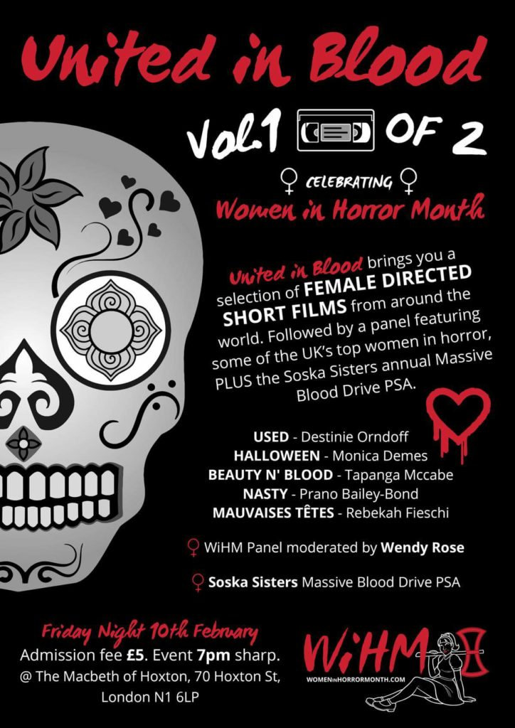 Event: Vol.1 WIHM: United in Blood   Date: February 10, 2017   Time: 7pm   Cost: £5   Location:  The Macbeth of Hoxton , 70 Hoxton St, London N1 6LP   Organizer(s) :Jonathan Hughes   Contact:  mrjonathanehughes@hotmail.com    Website/Social Media : http://www.themacbeth.co.uk/events/    https://m.facebook.com/WiHMUnitedinBlood/    https://www.fatsoma.com/mobile/products/sicwb6ys    Details:   The 1st of 2 events celebrating  Women in Horror Month which begins With a series of shorts from some of the most dedicated female directors in the industry today including –   Used   Destinie Orndoff   Halloween : Monica Demes   Untitled: Topanga Mccabe  Nasty:  Prano Bailey Bond   Mauvaises Têtes:  Rebekah Fieschi   Followed by a  special WiHM panel moderated by Wendy Rose discussing the importance of Women in the film industry.