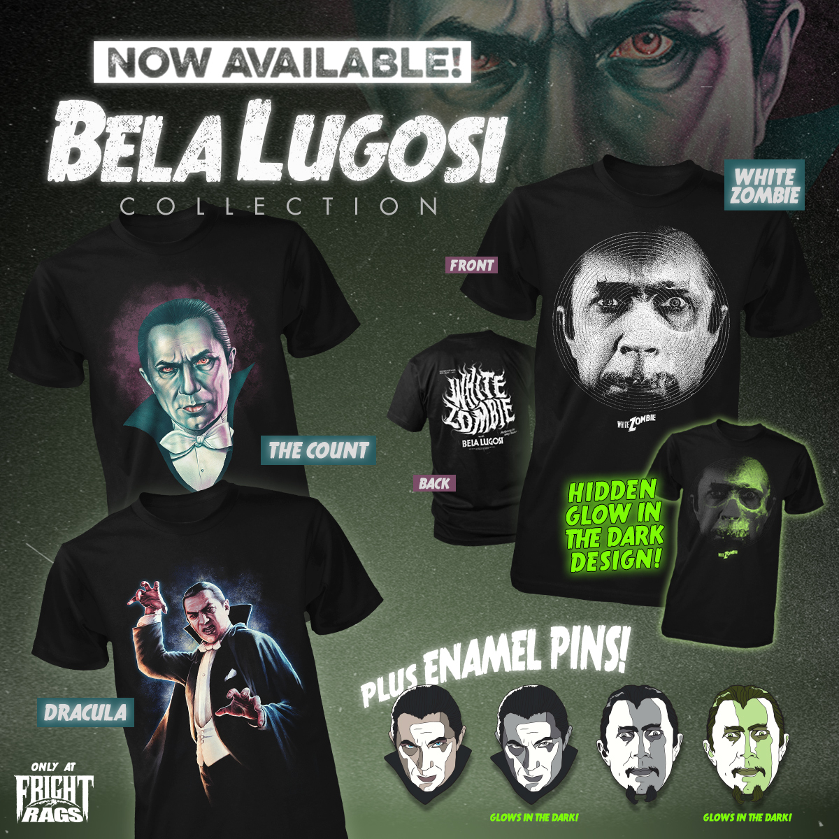 BELA LUGOSI - Fright-Rags pays tribute to one of the original horror icons with the Bela Lugosi collection. It includes three shirts and four enamel pins inspired by two of the actor's most influential roles: Dracula and White Zombie. One of the shirts and two of the pins glow in the dark.
