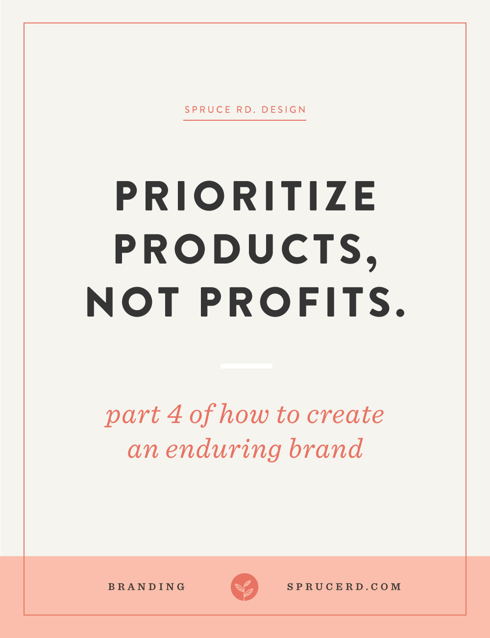 "Prioritize products, not profits. | Spruce Rd. | Part 4 in the ""enduring brand"" series. It can be easy to get swept up in the $100k goal, but is that best for your business? The best approach for an enduring brand is a sustainable long-term approach, not fleeting short-term gain financial success."