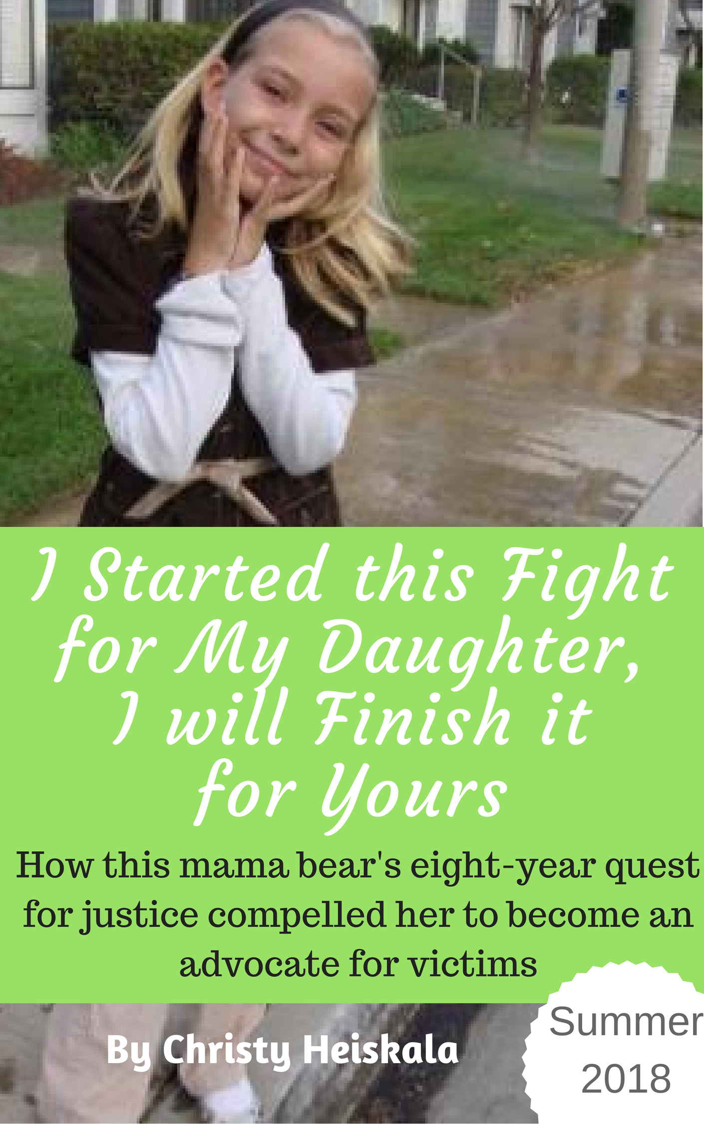 I Started this Fight for My Daughter, I will finish it for Yoursa Memoir and Call-to-Actionby Christy HeiskalaWhat I taught my daughter stopped a child molester who had been molesting his students for seven years but we may have been able to prevent it all together. -