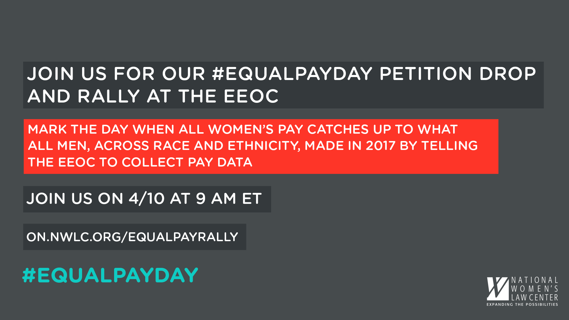 Equal Pay Day 2018: Time for Transparency   Petition Delivery Event   April 10, 2018 @ 9:00 AM U.S. Equal Employment Opportunity Commission  131 M St NE, Washington, DC 20002     FACEBOOK EVENT LINK      SIGN THE PETITION    Almost eight months ago, the Office of Management and Budget (OMB) issued an immediate stay on the U.S. Equal Employment Opportunity Commission (EEOC) requirement that businesses with over 100 employees collect pay data by gender, race, and ethnicity. In response, the National Women's Law Center, the Labor Council for Latin American Advancement, and Democracy Forward sued OMB to lift the stay and allow the EEOC to reestablish the equal pay data collection. Together with many coalition partners we also collected thousands of petition signatures urging the EEOC to move forward with its mission to prevent, stop, and remedy unlawful pay discrimination through a revised pay data collection proposal.  We're well into 2018, and while OMB's stay remains in place, it's now incumbent upon the EEOC to craft a new path forward. One of the best ways to ensure equal pay is to increase transparency around pay and ensure race and gender wage gaps can't be hidden under the rug.  This April 10 a large coalition of equal pay advocacy organizations will observe Equal Pay Day – the symbolic date representing how far into the current year women have to work in order to catch up to what men were paid by the end of the last year– by gathering outside of the EEOC to urge the agency take concrete steps to move the equal pay data collection forward.  We will deliver thousands of petitions to the EEOC and hold a rally that features the voices of those most impacted by the wage gap.  The petition delivery and speaking agenda will begin at 9:00 AM in front of the EEOC.