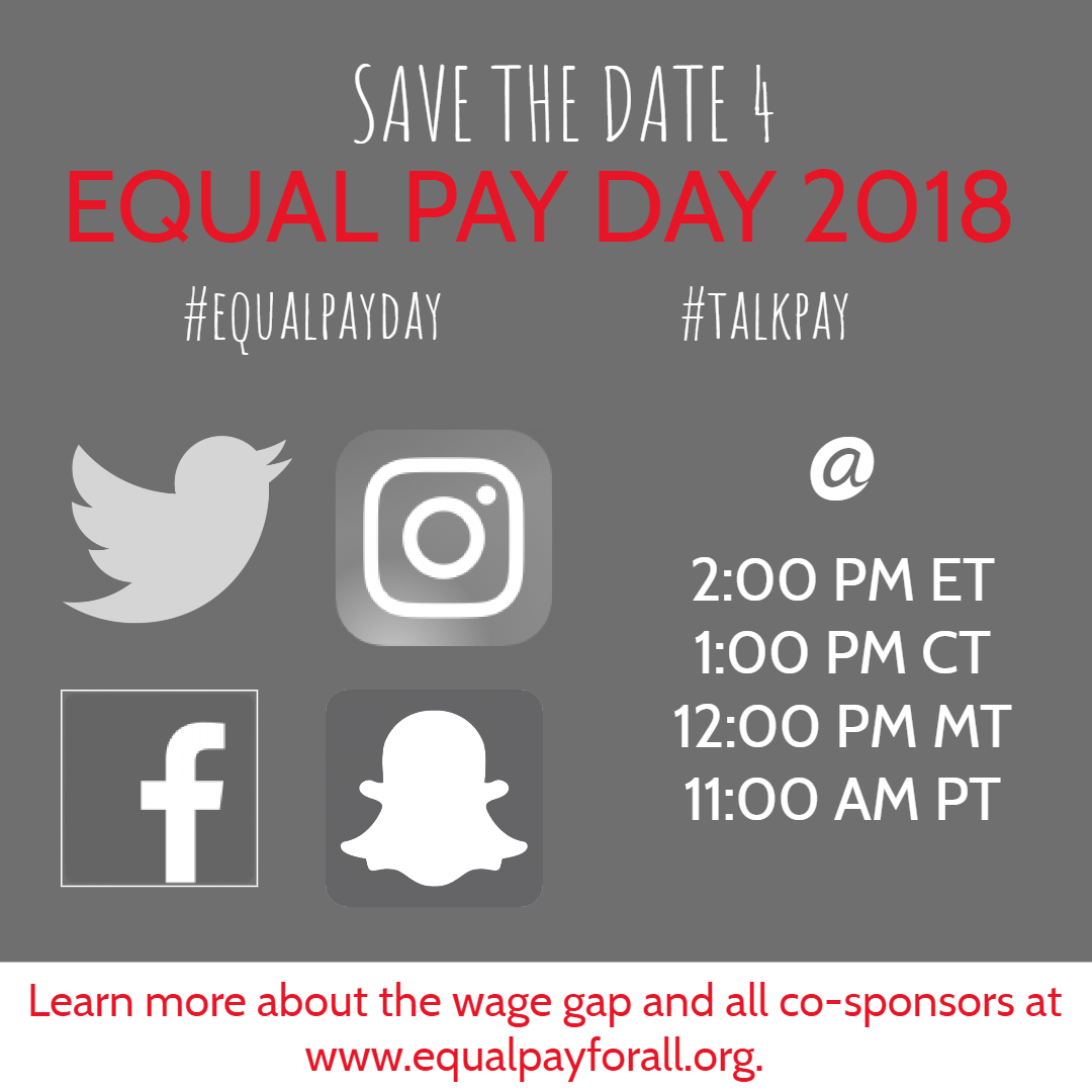 Equal Pay Day 2018: Time for Transparency Social Media Storm    April 10, 2018 @ 2:00 pm ET  /1:00 pm CT/12:00 noon MT/11:00 am PT, join u  s on Twitter, Facebook, Instagram, and Snapchat at for a Equal Pay Day Social Media Storm, using hashtags   #equalpayday  ,   #talkpay,   and   #time4transparency  .     We will call for:  EEOC pay data collection;  Passage of the federal  Paycheck Fairness Act  and local/state bills that close the gender wage gap; and  High road employers who post salary ranges, limit the use of prior salary, conduct pay audits, and protect employees who discuss pay at work.    P  lease promote via social media.