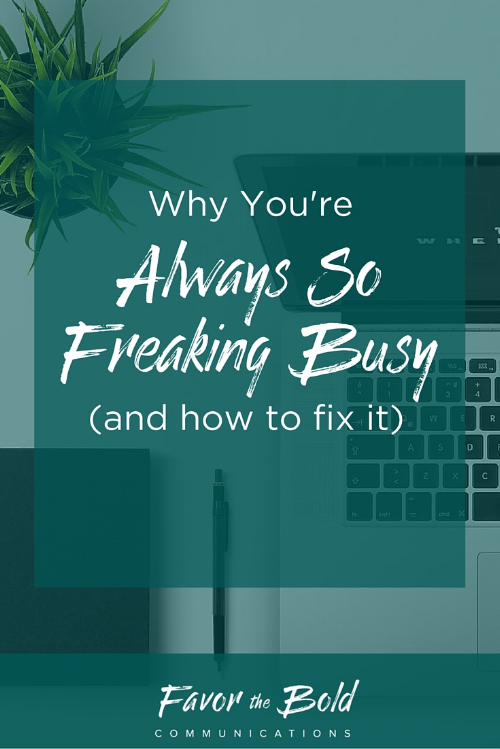 Why you always feel so freaking busy-- and how to fix it. Communications, business and life advice from Favor the Bold Communications