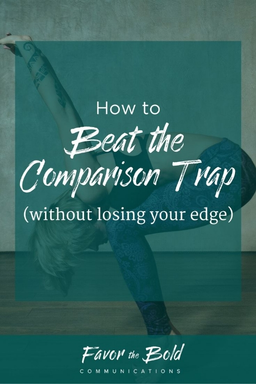 How to beat the comparison trap without losing your edge-- Communication, Business & Life Hacks for Creative Entrepreneurs from Favor the Bold Communications