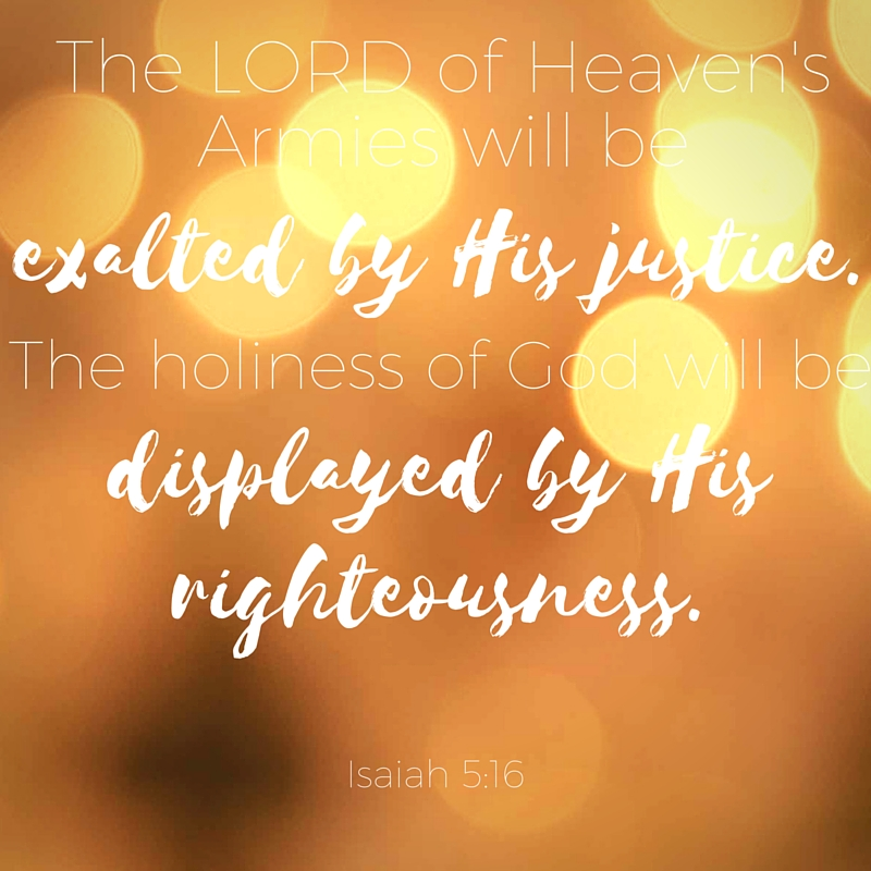 But the LORD of Heaven's Armies will be exalted by his justice. The holiness of God will be displayed by his righteousness..jpg