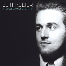 "SETH GLIER ""IF I COULD CHANGE ONE THING"""