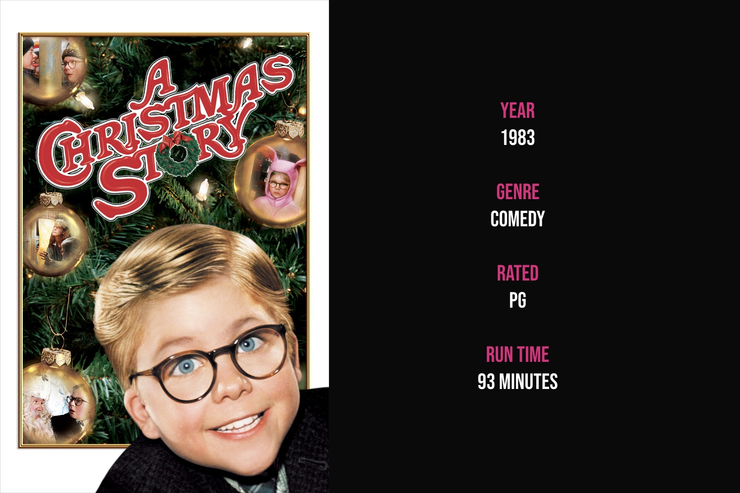A Christmas Story - An Indiana schoolboy in the 1940s dreams of a Red Ryder BB gun for Christmas and tries to convince his parents, teacher and Santa this is the perfect Christmas gift.iTunes | Amazon