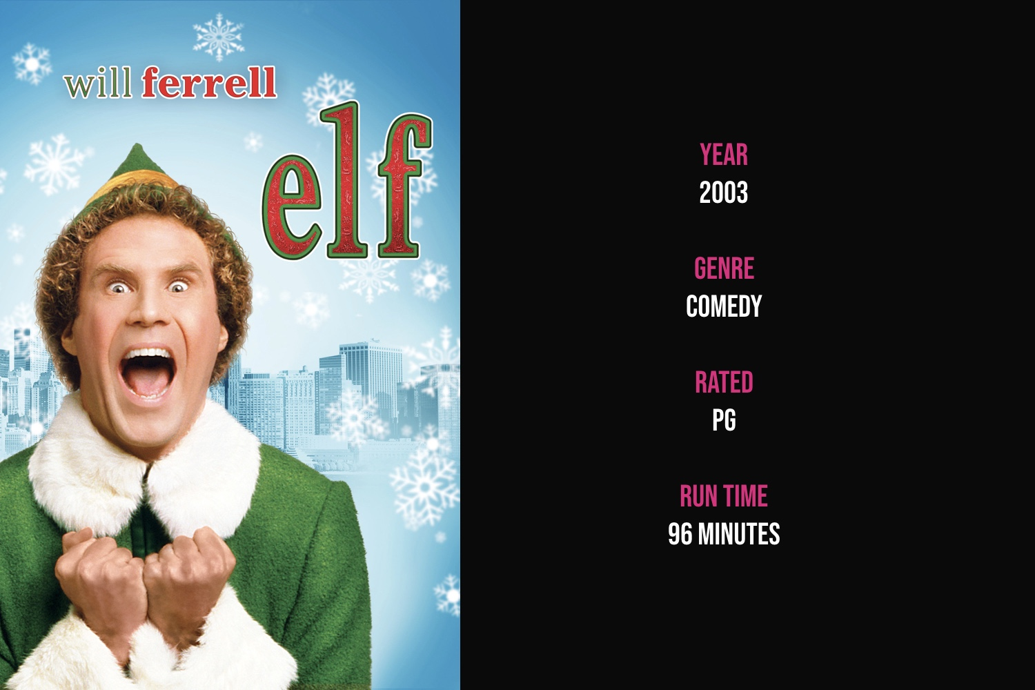 Elf - A man raised as an elf in the North Pole goes looking for where he belongs in the world and finds his workaholic father –– who's on Santa's naughty list –– in New York City.iTunes | Amazon