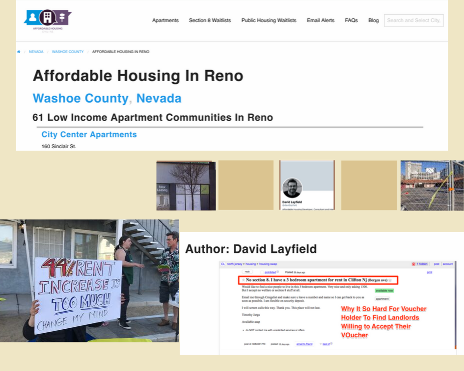 "David Layfield, an affordable housing developer, is also CEO and Founder of the Affordable Housing Online website:  https://affordablehousingonline.com/    ""Twenty years ago, I realized that there were not very many places online that low income Americans could go to find affordable housing, and affordable rental options,"" he told Our Town Reno, explaining why he developed his national, up to date, database on low income housing, affordable housing, affordable apartments, subsidized housing, Public Housing and Section 8 Housing Choice Voucher (HCV) waiting list information. The website provides data on nearly seven million apartment homes as well as instructions on how to apply for waiting lists and complete housing applications.  Search for Reno here:  https://affordablehousingonline.com/housing-search/Nevada/Reno"