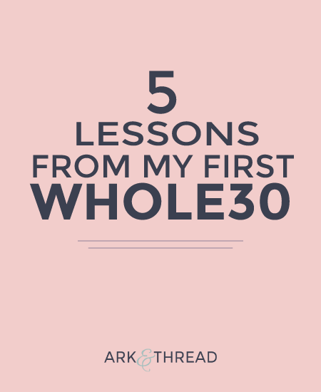 5 Lessons from my first Whole30 // Ark + Thread