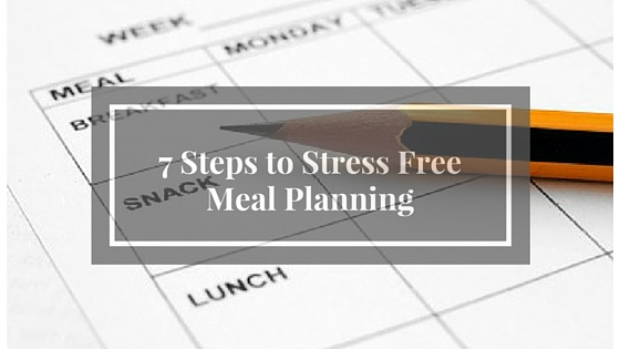 7 Steps to Stress Free Meal Planning.jpg