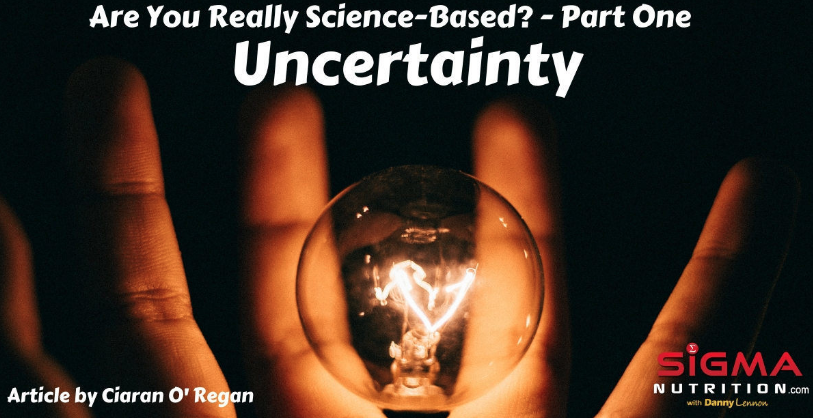 ARE YOU REALLY SCIENCE-BASED - PART 1: UNCERTAINTY (ARTICLE FOR SIGMA NUTRITION)