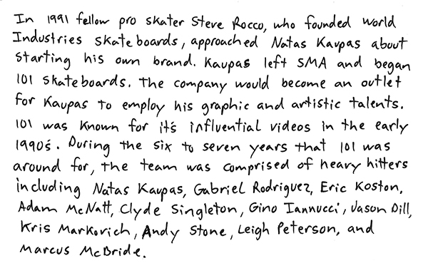 In 1991 fellow pro skater steve rocco, who founded world industries skateboards, approached Natas Kaupas about starting his own brand. Kaupas left SMA and began 101 skateboards. The company would become and outlet for Kaupas to employ his graphic and artistic talents. 101 was known for its influential videos in the early 1990's. During the six to seven years that 101 was around for, the team was comprised of heavy hitters including Natas Kaupas, Gabriel Rodriguez, Eric Koston, Adam McNAtt, Clyde Singleton, Gino Iannucci, Jason Dill, Kris Markovich, Andy Stone, Leigh Peterson, and Marcus McBride.