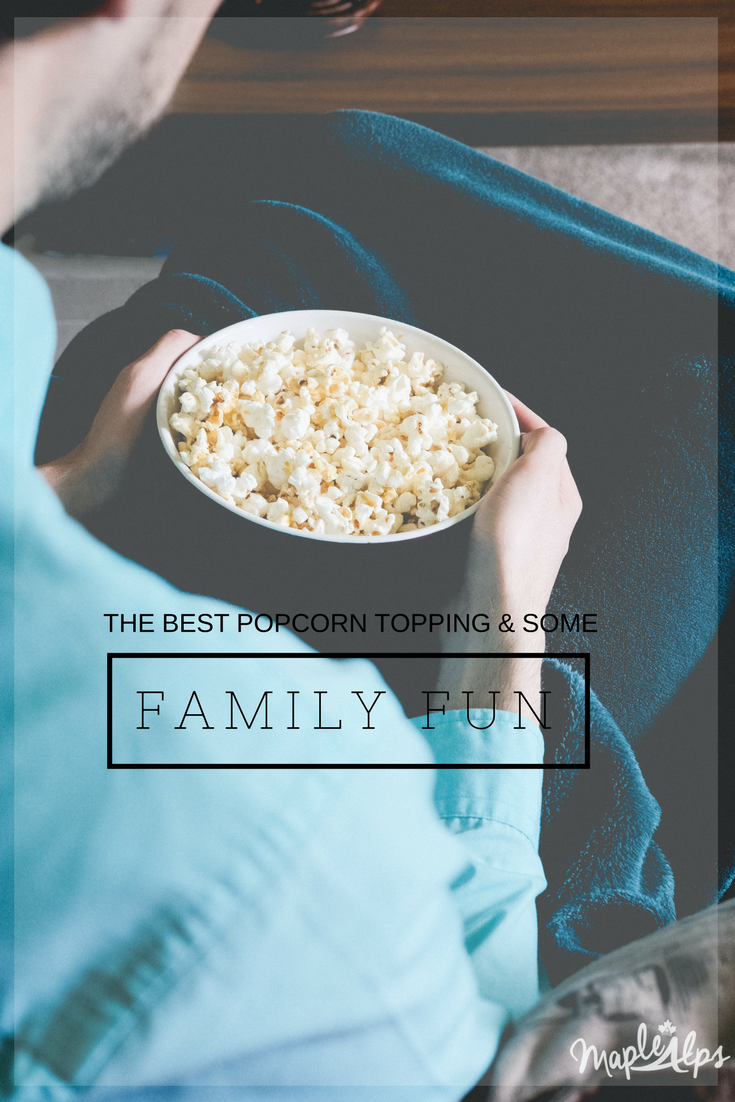 Family Fun & The Best Topping for Popcorn | www.maplealps.com