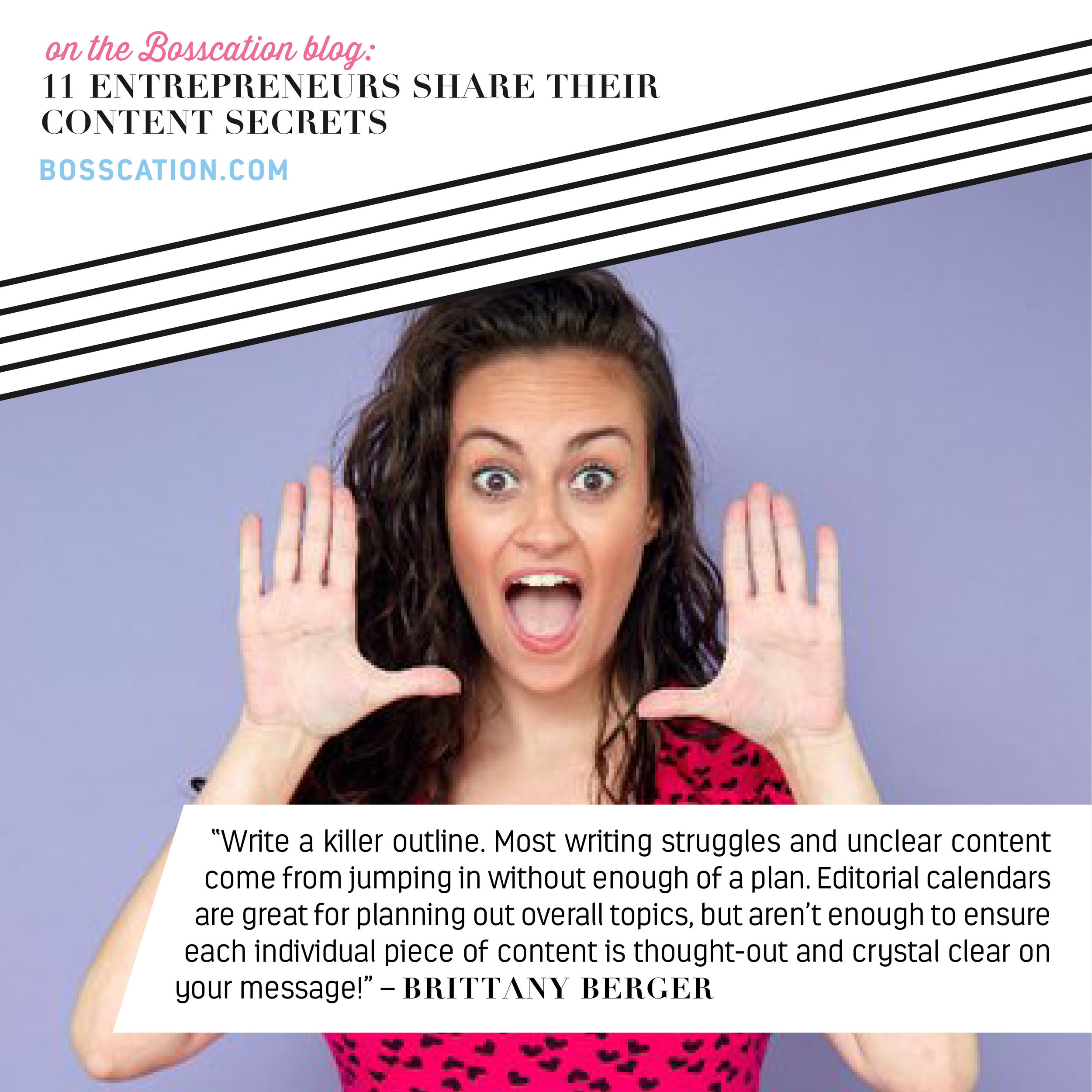"Content Creation Blog Roundup: 11 Entrepreneurs Share Their Content Secrets. ""Write a killer outline. Most writing struggles and unclear content come from jumping in without enough of a plan. Editorial calendars are great for planning out overall topics, but aren't enough to ensure each individual piece of content is thought-out and crystal clear on your message!"" – Brittany Berger   #Content #SmallBusinessBlogging #Blogging #EntrepreneurBlog"