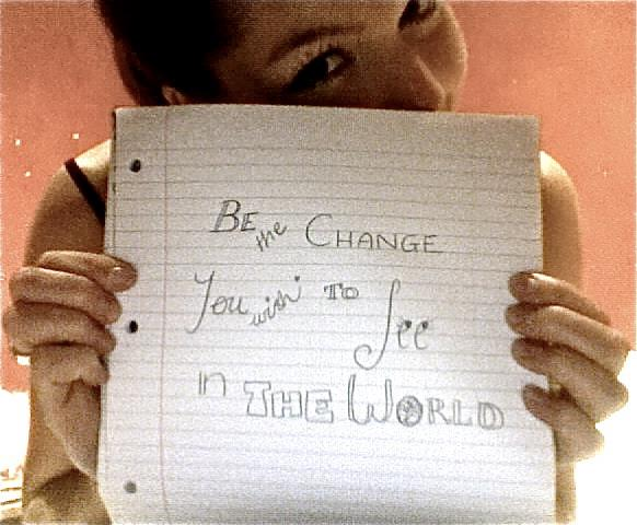 """""""Be the change you wish to see in the world""""- Sarah"""