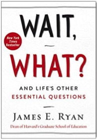"Wait, What? – And Life's Other Essential Questions, by James E. Ryan - This is on my to-read list. Wait, what? ""You haven't read it yet?"" Yes. I've included it here because I believe in the power of asking good questions. We spend most of our time and energy in looking for the right answer. I believe we will be better off, when we learn to ask the right questions first."