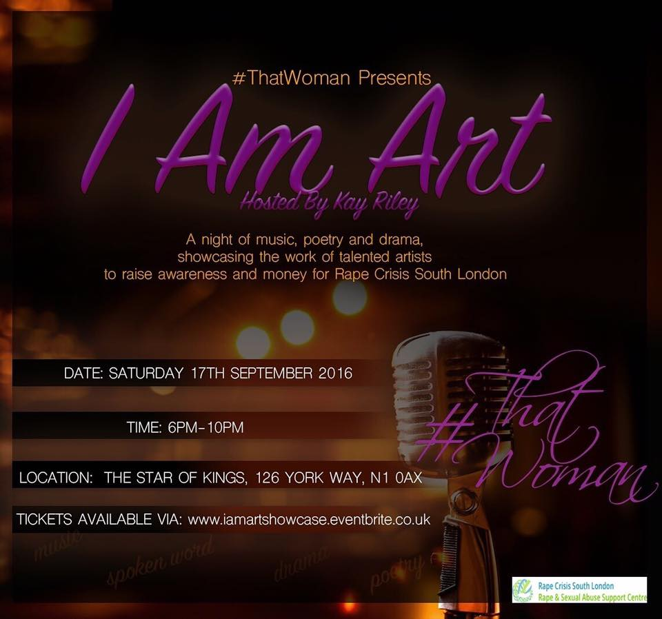 Hey soulbirds, I'll be performing at 'I am Art' on Saturday 17th September hosted by my wonderful friend  #thatwoman   Kemi Oloyede  to raise money and awareness for Rape Crisis South London. Come on down and catch me performing some poetry, old and new, alongside a number of other talented artists.   Tickets available at  http://www.iamartshowcase.eventbrite.co.uk/