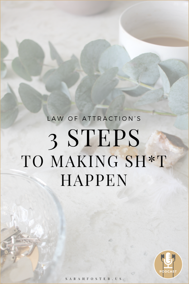 the law of attractions three steps to making shit happen by Sarah Foster Pinterest Episode 650.png