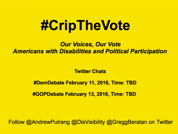 #CRIPTHEVOTE: OUR VOICES, OUR VOTE - AMERICANS WITH DISABILITIES AND POLITICAL PARTICIPATION - Democratic Debate, February 11, 2016, PBS, Time: TBD - Republican Debate, February 13, 2016, CBS, Time: TBD