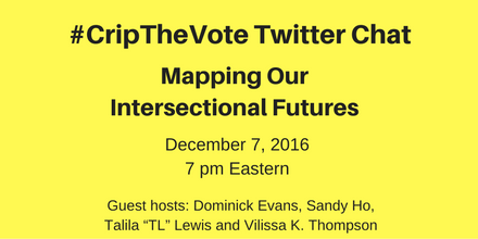 "#CripTheVote Twitter Chat  , Mapping Our Intersectional Futures, December 7, 2016, 7 pm Eastern  , Guest Hosts: Dominick Evans, Sandy Ho,  Talila ""TL"" Lewis and Vilissa K. Thompson"