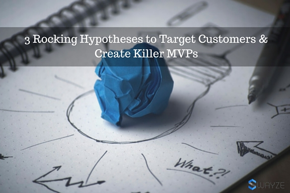 3 Rocking Hypotheses to Target Customers & Create Killer MVPs Minimum Viable Product