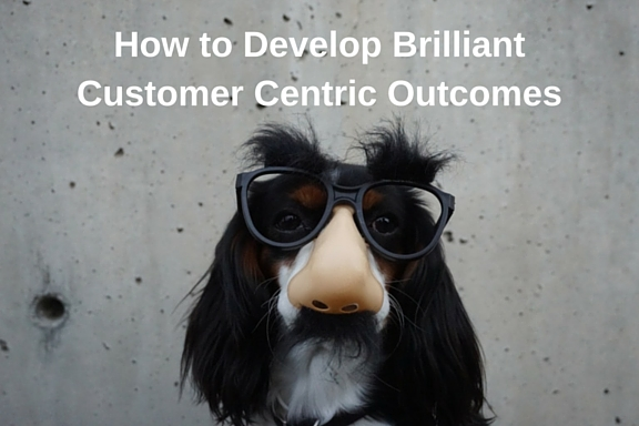 How to Develop Brilliant Customer Centric Outcomes