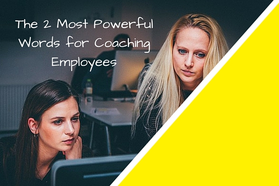 The 2 Most Powerful Words for Coaching Employees