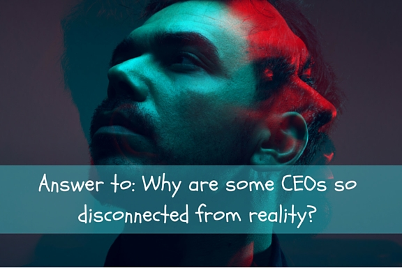 Why are some CEOs so disconnected from reality?