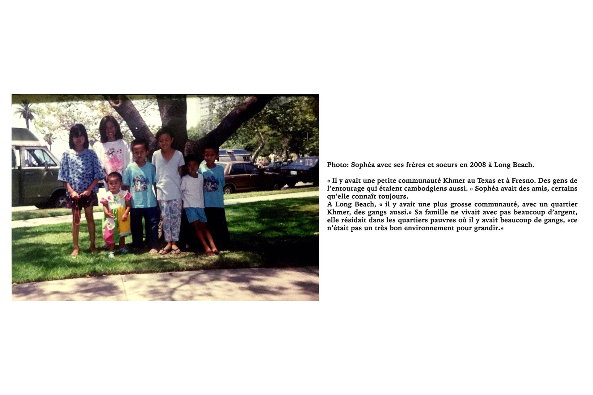 Photo: Sophéa avec ses frères et soeurs en 2008 à Long Beach.« Il y avait une petite communauté Khmer au Texas et à Fresno. Des gens de l'entourage qui étaient cambodgiens aussi. » Sophéa avait des amis, certains qu'elle connaît toujours. A Long Beach, « il y avait une plus grosse communauté, avec un quartier Khmer, des gangs aussi.» Sa famille ne vivait avec pas beaucoup d'argent, elle résidait dans les quartiers pauvres où il y avait beaucoup de gangs, «ce n'était pas un très bon environnement pour grandir.»
