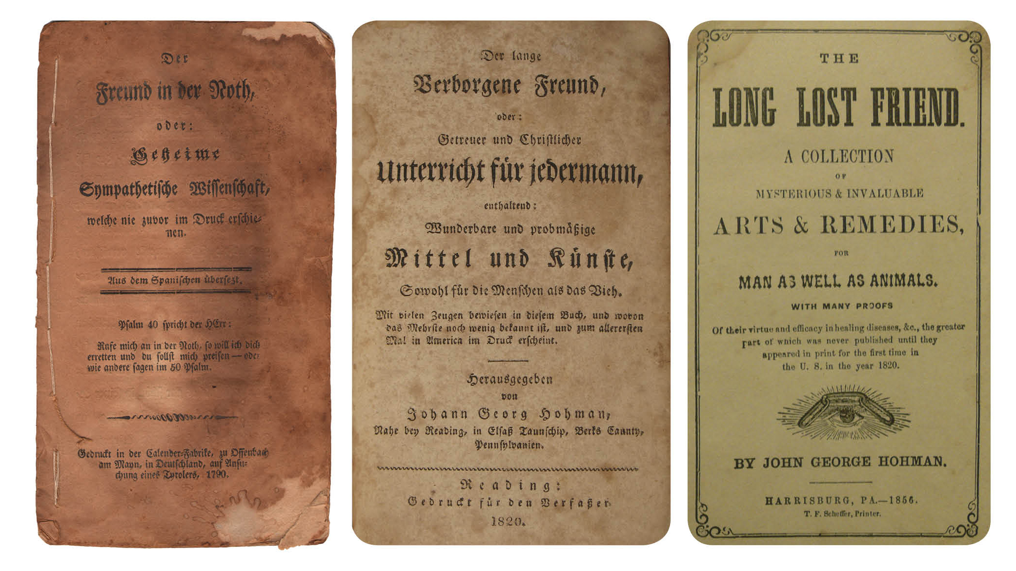 Figure 25:  Left to Right :  Der Freund in der Noth  ( The Friend in Need ) 1813, Reading, PA. Pennsylvania German Cultural Heritage Center, Kutztown University.A lesser-known collection of cures and rituals, compiled by Johann Georg Hohman in 1813, printed by Johann Ritter of the  Readinger Adler .  Johann Georg Hohman's  Der lange Verborgene Freund  ( The Long Lost Friend ) 1819-1820. Reading, PA. Heilman Collection of Patrick J. Donmoyer.   The Long Lost Friend , Harrisburg, PA: Theodore F. Scheffer, 1856. Heilman Collection of Patrick J. Donmoyer.