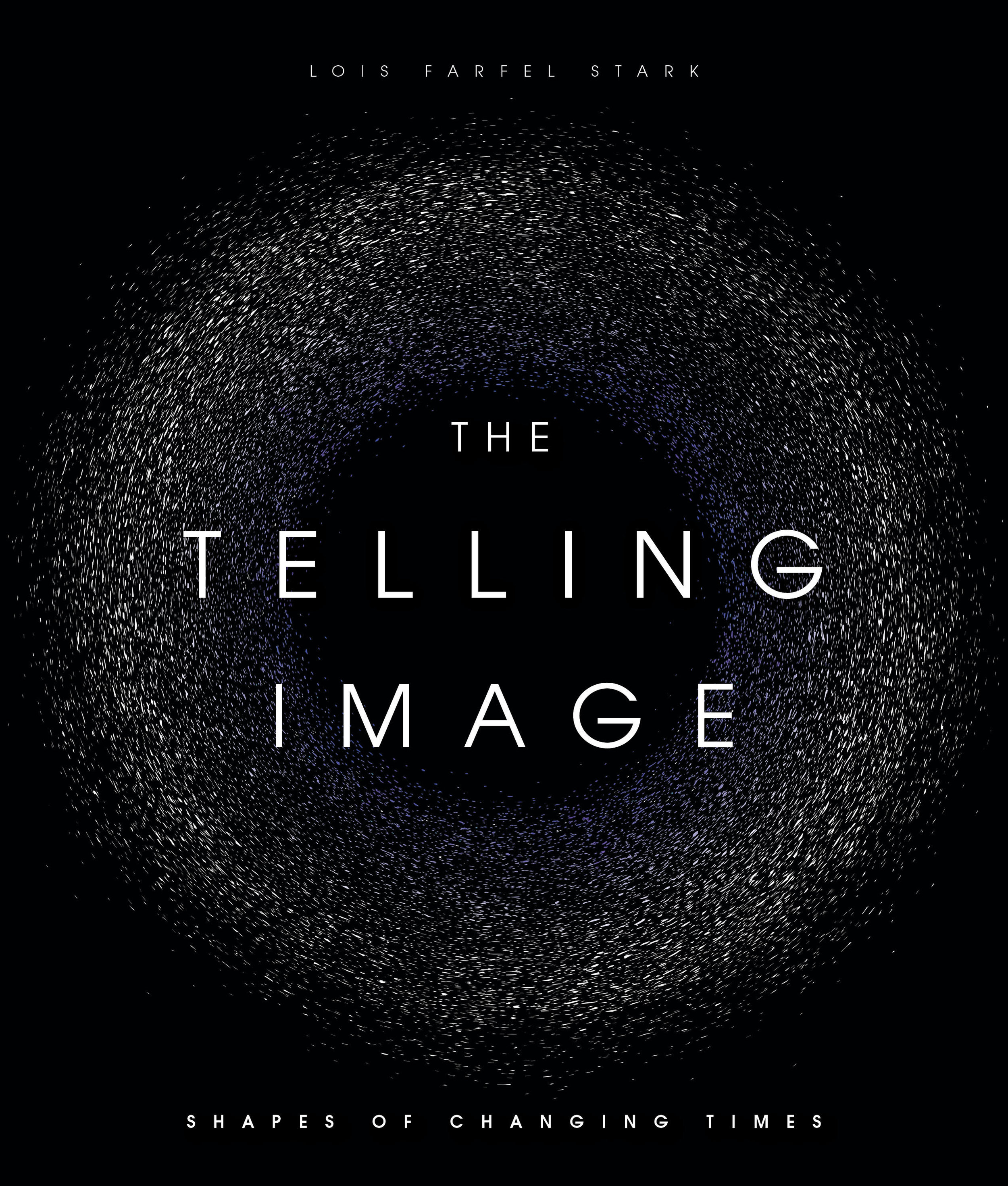 The Telling Image - Shapes of Changing Timesby Lois Farfel Stark