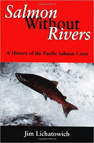 Salmon Without Rivers: A History Of The Pacific Salmon Crisis by James A. Lichatowich - In Salmon Without Rivers, fisheries biologist Jim Lichatowich offers an eye-opening look at the roots and evolution of the salmon crisis in the Pacific Northwest. He describes the multitude of factors over the past century and a half that have led to the salmon's decline, and examines in depth the abject failure of restoration efforts that have focused almost exclusively on hatcheries to return salmon stocks to healthy levels without addressing the underlying causes of the decline.
