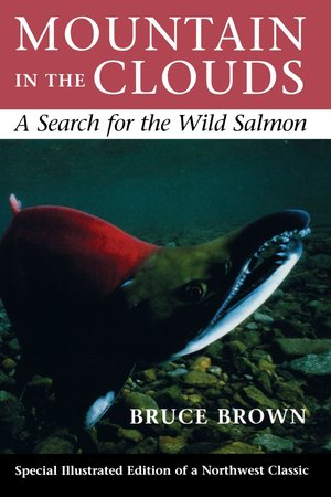 Mountain in the Clouds: A Search for the Wild Salmon by Bruce Brown - It is now more than ten years since Bruce Brown began the Olympic Peninsula wanderings that led him to write this powerful account of how greed, indifference and environmental mismanagement have threatened the survival of the wild Pacific salmon and, as a result, the region's ecology and its people. Acclaimed by critics who likened it to Coming Into the Country by John McPhee and Rachel Carson's Silent Spring, Mountain in the Clouds has become a classic of natural history. As the struggle to protect Northwest salmon runs and the urgency of the fight against environmental deterioration escalates, Mountain in the Clouds remains an important and illuminating story, as timely now as when it was first written.