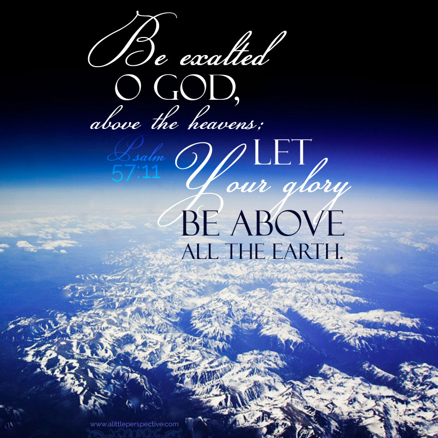 Psalm 57:11 let your glory be above all the earth