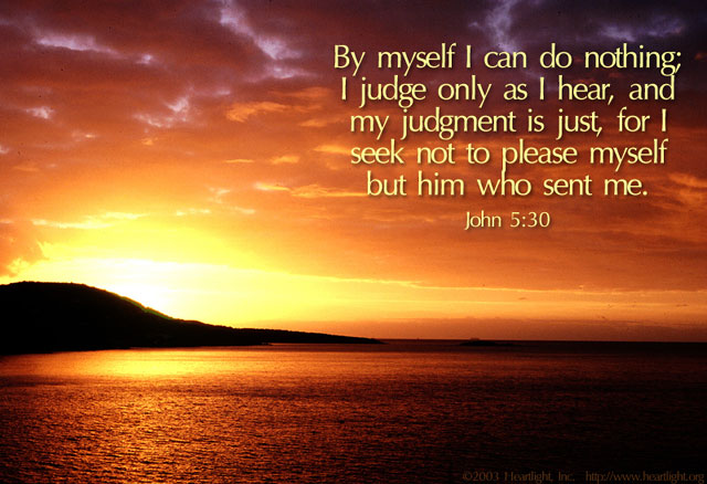 John 5:30 I can do nothing, I judge as I hear and do not please myself but Him