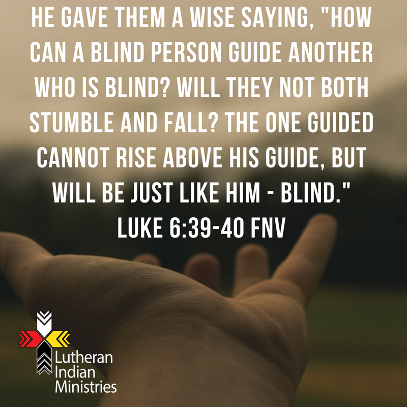 He gave them a wise saying, _How can a blind person guide another who is blind_ Will they not both stumble and fall_ The one guided cannot rise above his guide, but will be just like him - blind._ Luke 6_39-40.png lutheran indian ministries