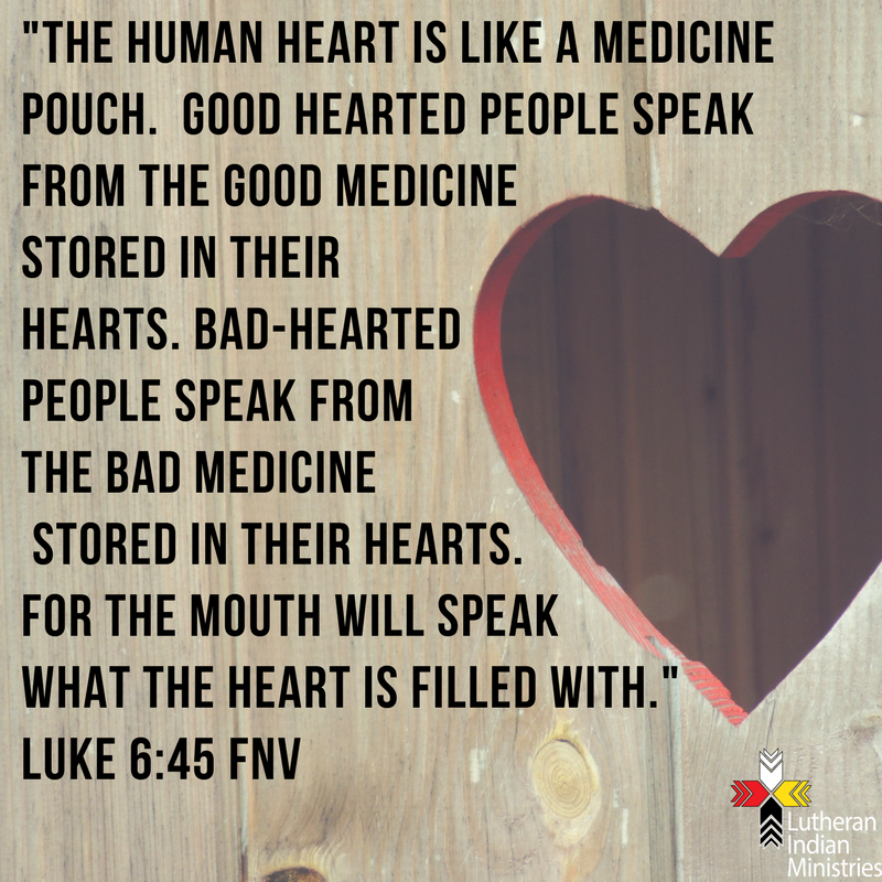 _The human heart is like a medicine pouch. Good hearted people speak from the good medicine stored in their hearts. Bad-hearted people speak from the bad medicine stored in their hearts. for the mouth will spe luke 6:45 fnv lutheran indian ministries