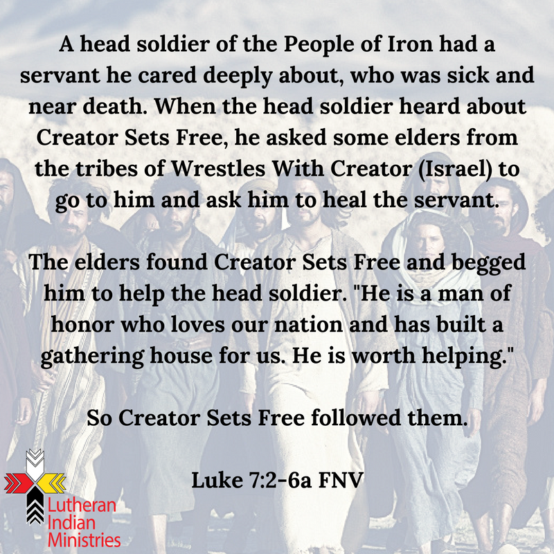 A head soldier of the People of Iron had a servant he cared deeply about, who was sick and near death. When the head soldier heard about Creator Sets Free, he asked some elders from the tribes of Wrestles.png luke 7:1-6 fnv lutheran indian ministries