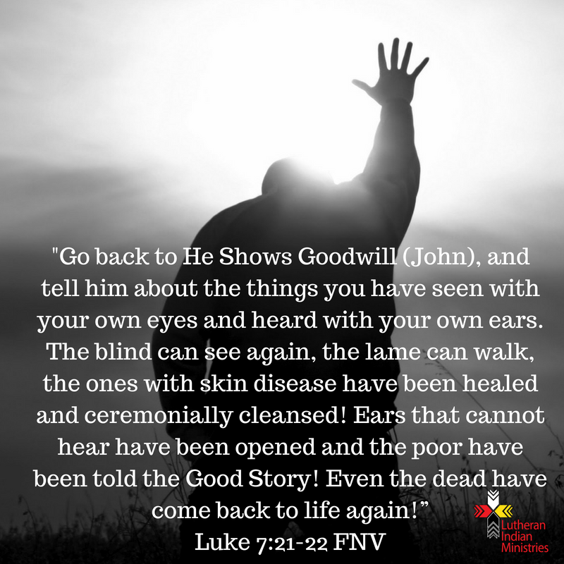 """""""Go back to He Shows Goodwill (John), and tell him about the things you have seen with your own eyes and heard with your own ears. The blind can see again, the lame can walk, the ones with skin disease ha.png luke 7:21-22 fnv lutheran indian ministries"""