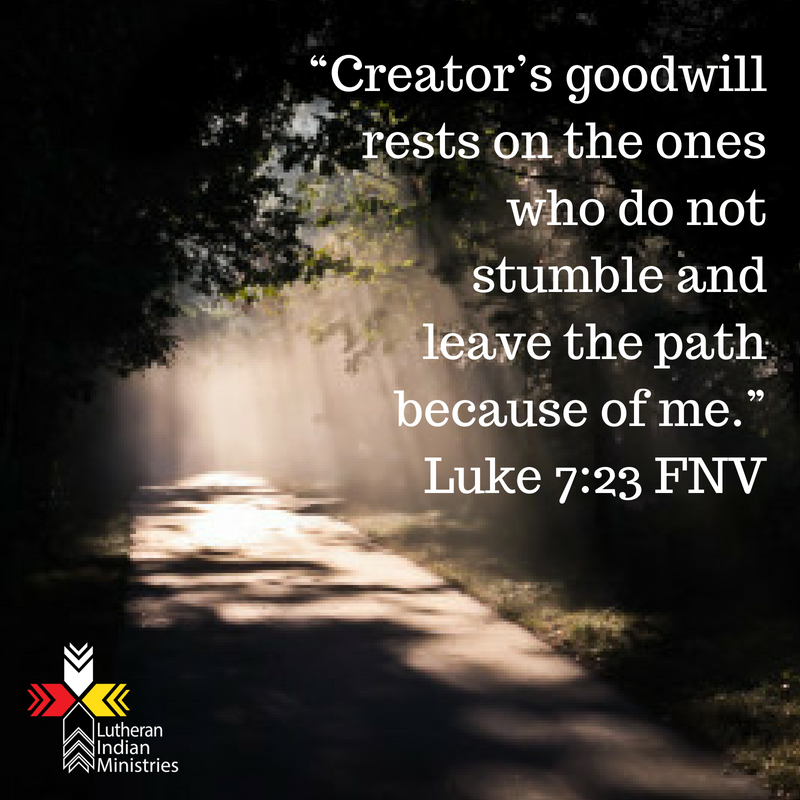 """""""Creator's goodwill rests on the ones who do not stumble and leave the path because of me.""""Luke 7_23 FNV.png lutheran indian ministries"""