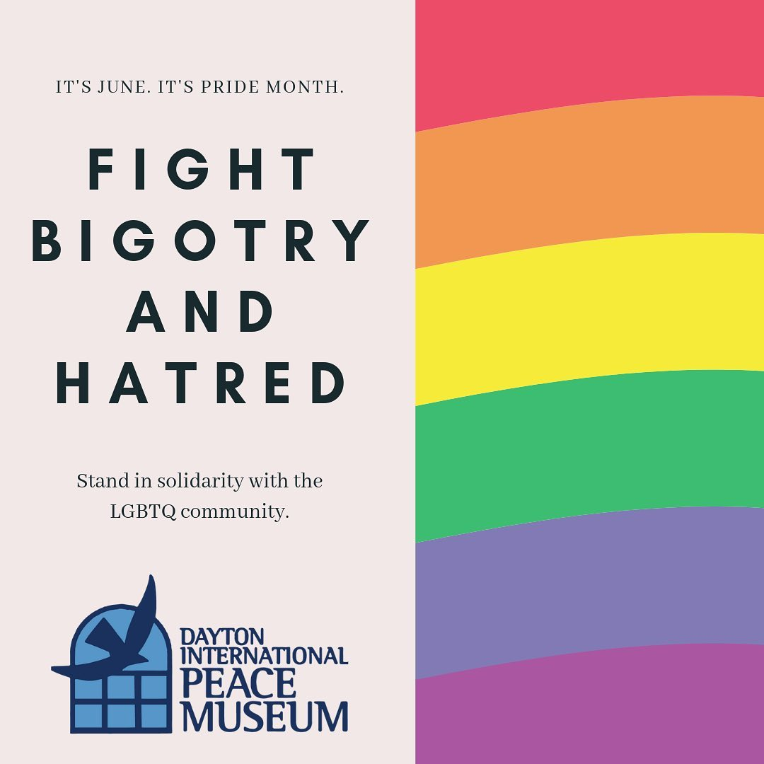 June is Pride Month around the world and around the Miami Valley.    The Peace Museum stands in solidarity with the thousands of our fellow citizens who identify LGTBQ and those who love and support them.  Look for special events all month around town including the 50th anniversary of the Stone Wall Riots,