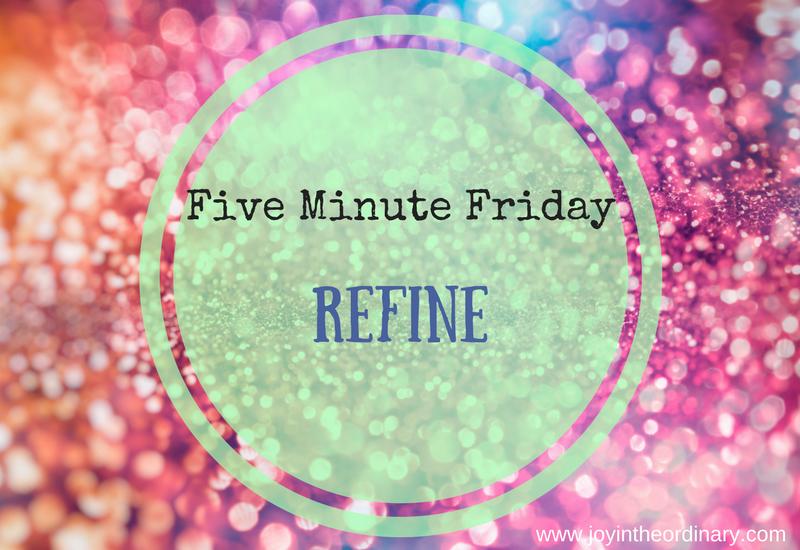 Five Minute Friday: Refine
