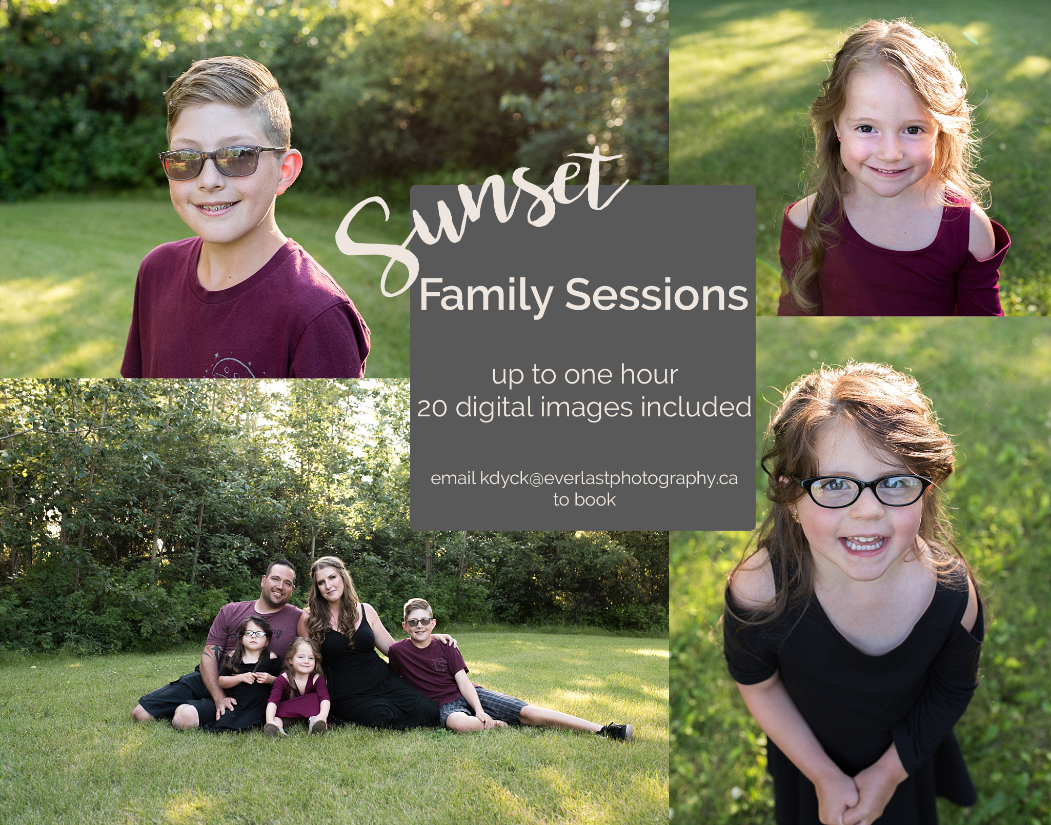 Sunset Family Sessions - AUGUST & SEPTEMBER 2017Everlast Photography is offering Sunset Family Sessions!! These sessions are focused on the connection of your loved ones and include intimate and fun images of the whole family! Your Sunset session includes up to one hour on location AND you'll get to choose 20 of your favourite digital images (with print release)!!For these sessions ONLY, your investment is only $299!