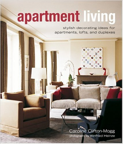 Apartment Living: Stylish Decorating Ideas for Apartments, Lofts, and Duplexes by Caroline Clifton-Mogg and Winifred Heinze
