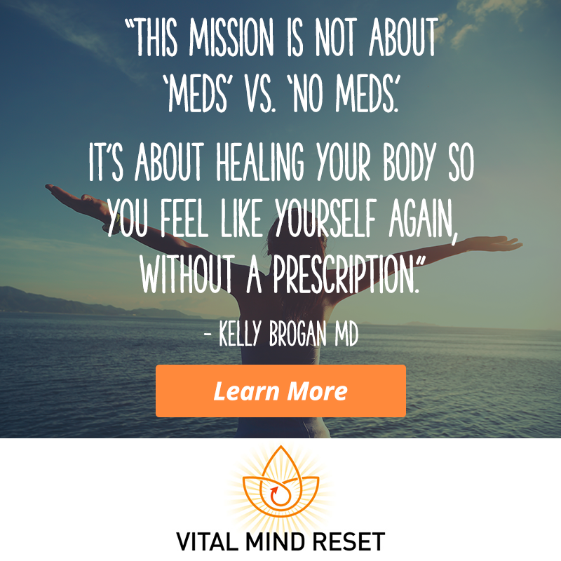 """It's not all in your head. Depression has become an epidemic in which psychiatrists are infamous for saying """"oops"""" and quickly writing a prescription. Reclaim what depression took from your life. Be a part of the Vital Mind Reset community! This course is a must, by renowned holistic psychiatrist Dr. Kelly Brogan, author of NY Times best seller 'A Mind Of Your Own', a dear friend and trusted colleague I can vouch for personally and support whole heartedly.  Check out Dr Brogan's awesome life changing course  here."""
