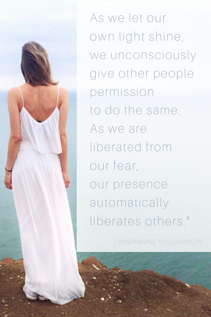 """As we let our own light shine, we unconsciously give other people permission to do the same. As we are liberated from our fear, our presence automatically liberates others."""" — Marianne Williamson.png"""