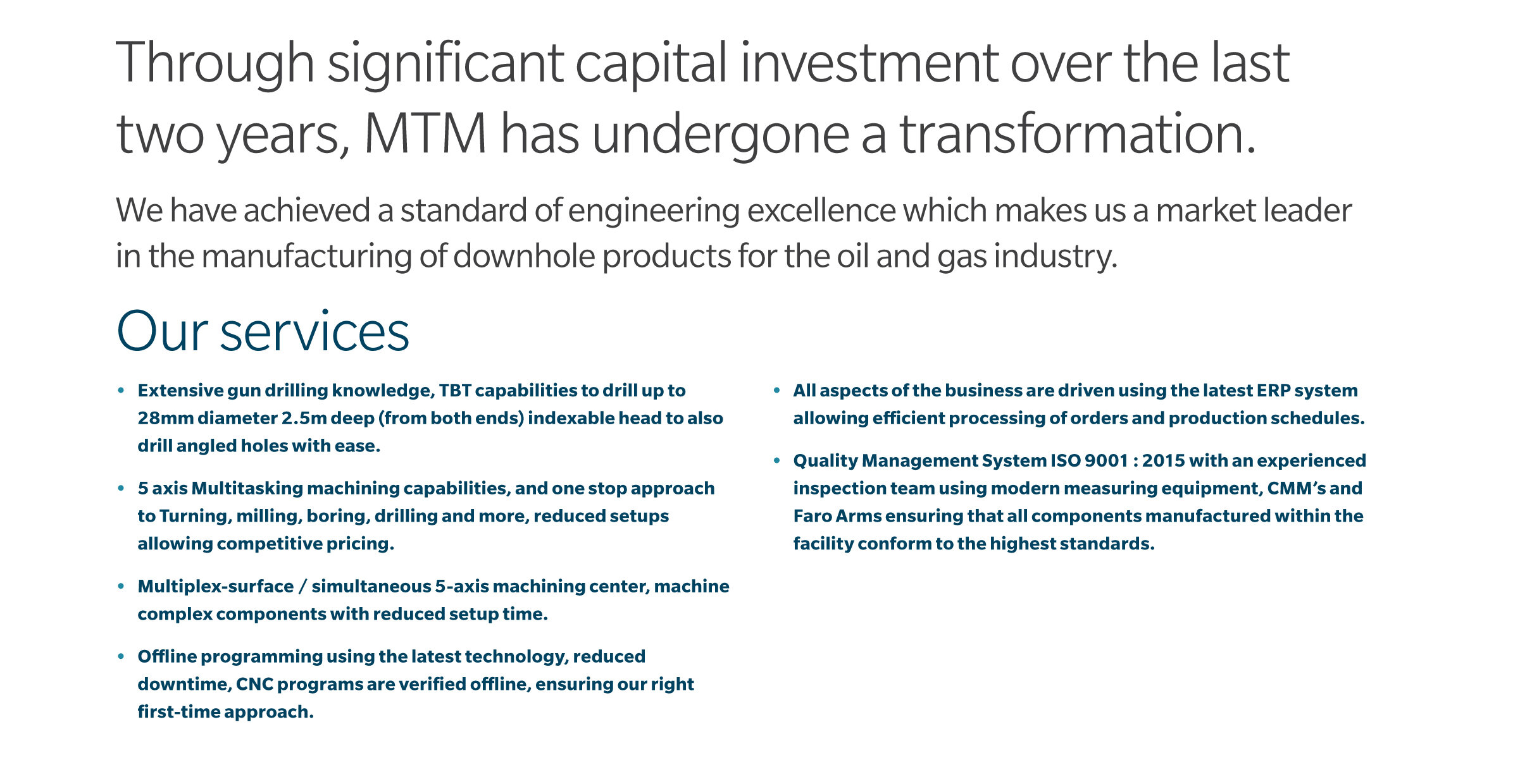 Through signifi cant capital investment over the last two years, MTM has undergone a transformation.  We have achieved a standard of engineering excellence which makes us a market leader in the manufacturing of downhole products for the oil and gas industry.  • Extensive gun drilling knowledge, TBT capabilities to drill up to 28mm diameter 2.5m deep (from both ends) indexable head to also drill angled holes with ease.  • 5 axis Multitasking machining capabilities, and one stop approach to Turning, milling, boring, drilling and more, reduced setups allowing competitive pricing.  • Multiplex-surface / simultaneous 5-axis machining center, machine complex components with reduced setup time.  • Offline programming using the latest technology, reduced downtime, CNC programs are verifi ed o ine, ensuring our right first-time approach.  • All aspects of the business are driven using the latest ERP system allowing e cient processing of orders and production schedules.  • Quality Management System ISO 9001 : 2015 with an experienced inspection team using modern measuring equipment, CMM's and Faro Arms ensuring that all components manufactured within the facility conform to the highest standards.